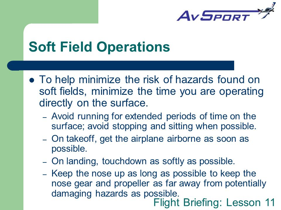 Soft Field Operations To help minimize the risk of hazards found on soft fields, minimize the time you are operating directly on the surface.