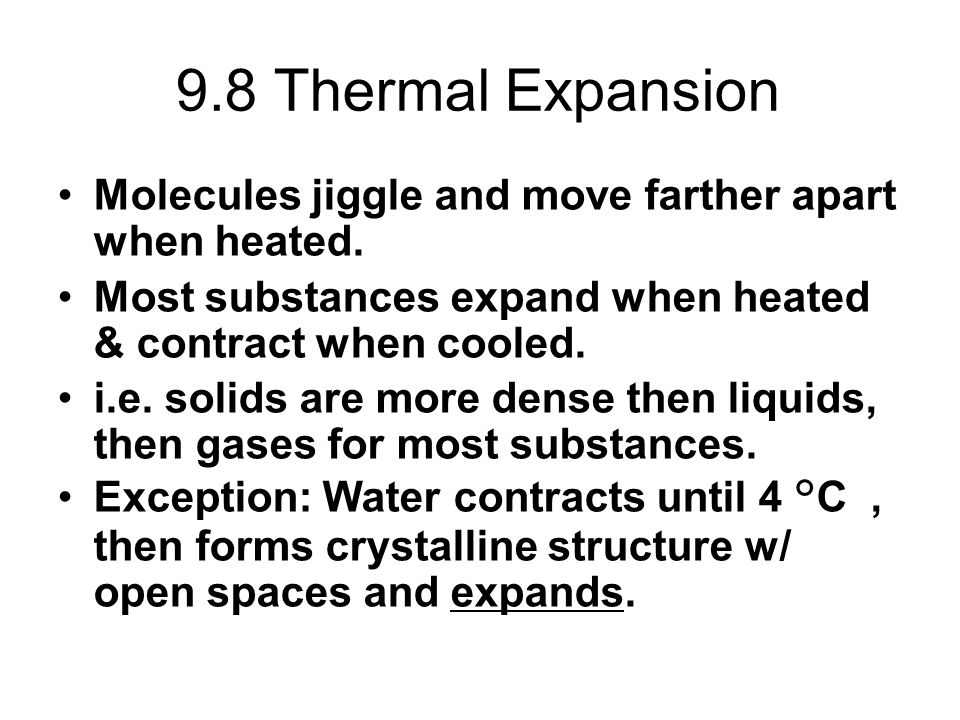 9.8 Thermal Expansion Molecules jiggle and move farther apart when heated. Most substances expand when heated & contract when cooled.