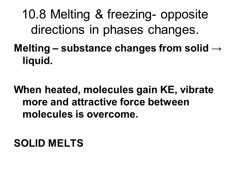 10.8 Melting & freezing- opposite directions in phases changes.