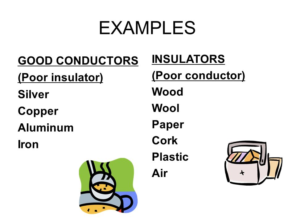 EXAMPLES GOOD CONDUCTORS INSULATORS (Poor insulator) (Poor conductor)