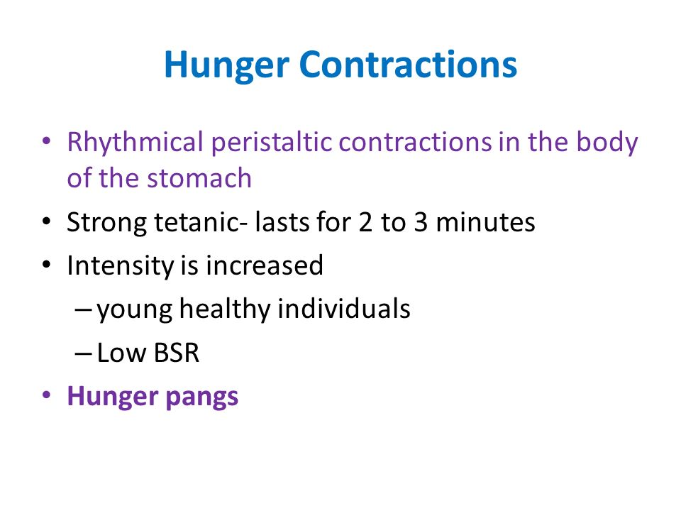 Hunger Contractions Rhythmical peristaltic contractions in the body of the stomach. Strong tetanic- lasts for 2 to 3 minutes.