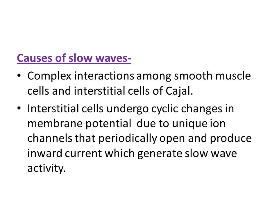 Causes of slow waves- Complex interactions among smooth muscle cells and interstitial cells of Cajal.
