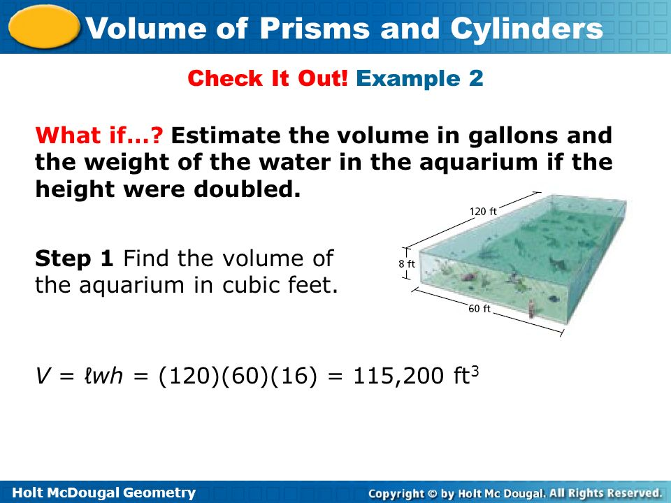 Check It Out! Example 2 What if… Estimate the volume in gallons and the weight of the water in the aquarium if the height were doubled.
