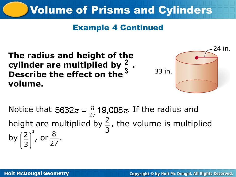 Example 4 Continued The radius and height of the cylinder are multiplied by . Describe the effect on the volume.
