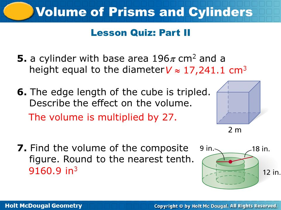 Lesson Quiz: Part II 5. a cylinder with base area 196 cm2 and a height equal to the diameter. 6. The edge length of the cube is tripled.