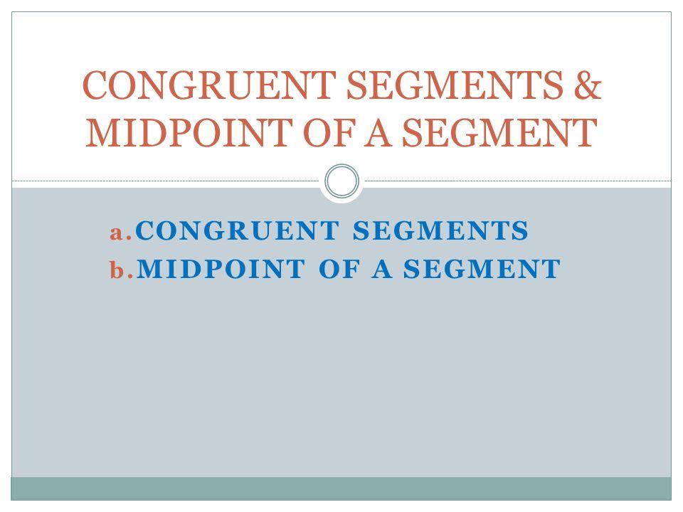 CONGRUENT SEGMENTS & MIDPOINT OF A SEGMENT