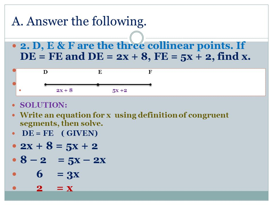 A. Answer the following. 2x + 8 = 5x + 2 8 – 2 = 5x – 2x 6 = 3x 2 = x