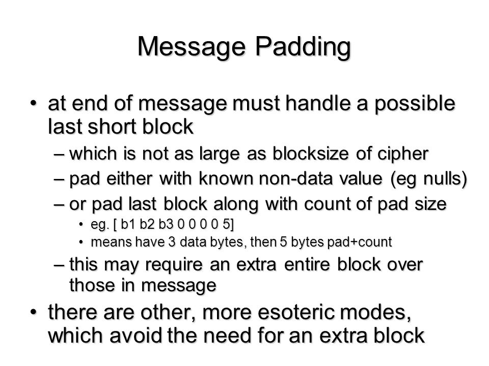 Message Padding at end of message must handle a possible last short block. which is not as large as blocksize of cipher.