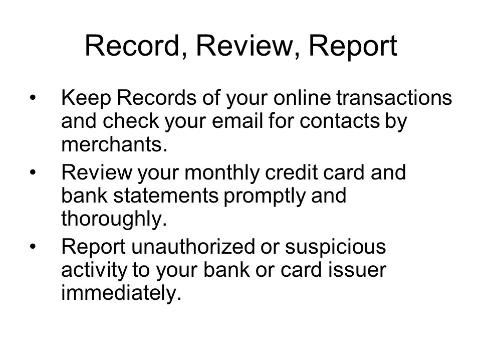 Record, Review, Report Keep Records of your online transactions and check your email for contacts by merchants.