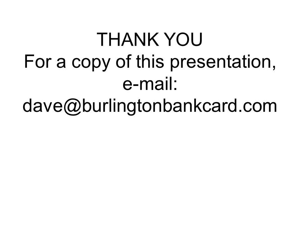 THANK YOU For a copy of this presentation, e-mail: dave@burlingtonbankcard.com