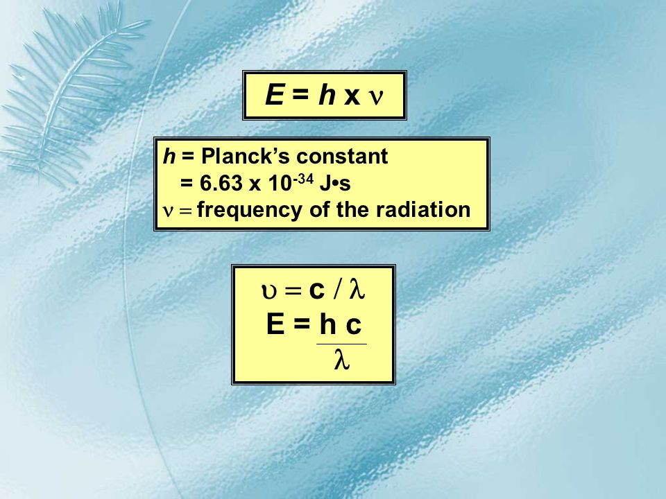 E = h x n u = c / l E = h c l h = Planck's constant = 6.63 x 10-34 J•s