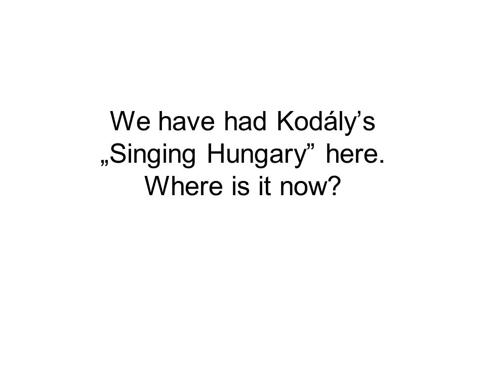 "We have had Kodály's ""Singing Hungary here. Where is it now"