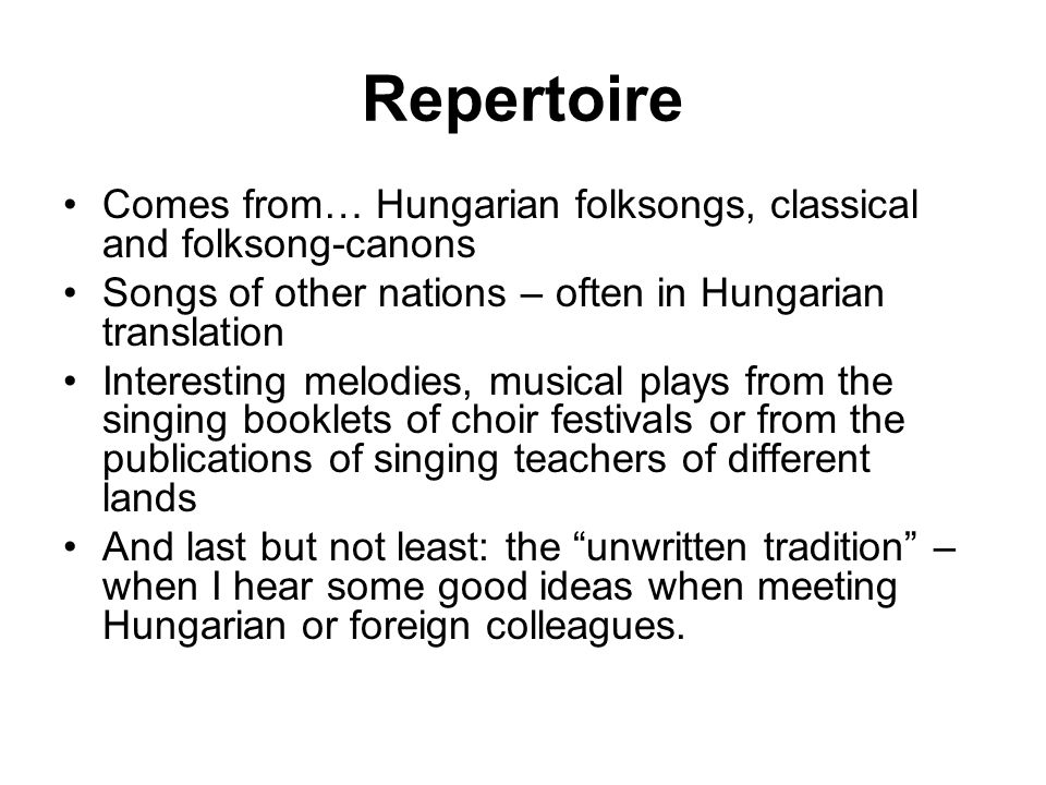 Repertoire Comes from… Hungarian folksongs, classical and folksong-canons. Songs of other nations – often in Hungarian translation.