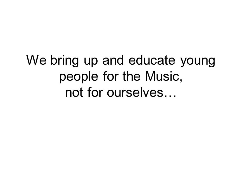 We bring up and educate young people for the Music, not for ourselves…