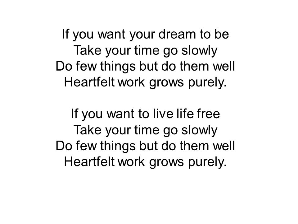 If you want your dream to be Take your time go slowly