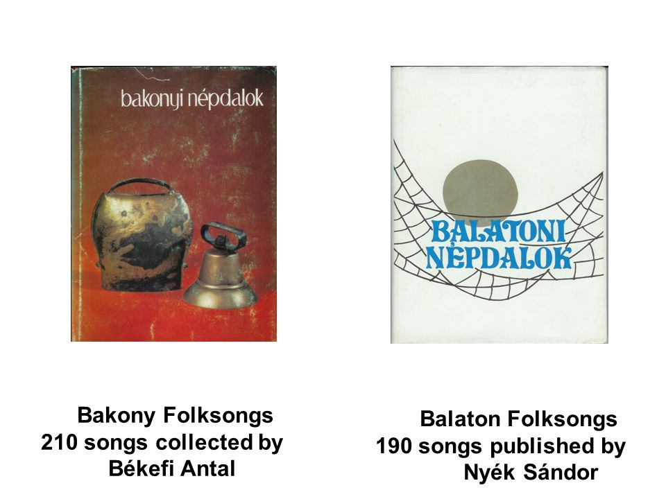 Bakony Folksongs 210 songs collected by. Békefi Antal. Balaton Folksongs. 190 songs published by.