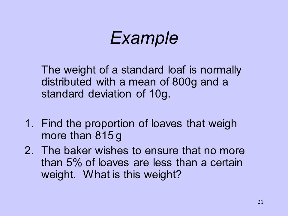 Example The weight of a standard loaf is normally distributed with a mean of 800g and a standard deviation of 10g.