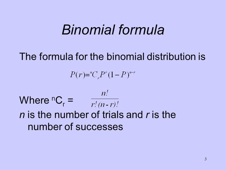 Binomial formula The formula for the binomial distribution is