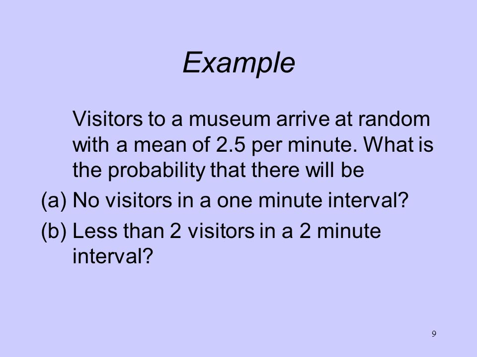 Example Visitors to a museum arrive at random with a mean of 2.5 per minute. What is the probability that there will be.