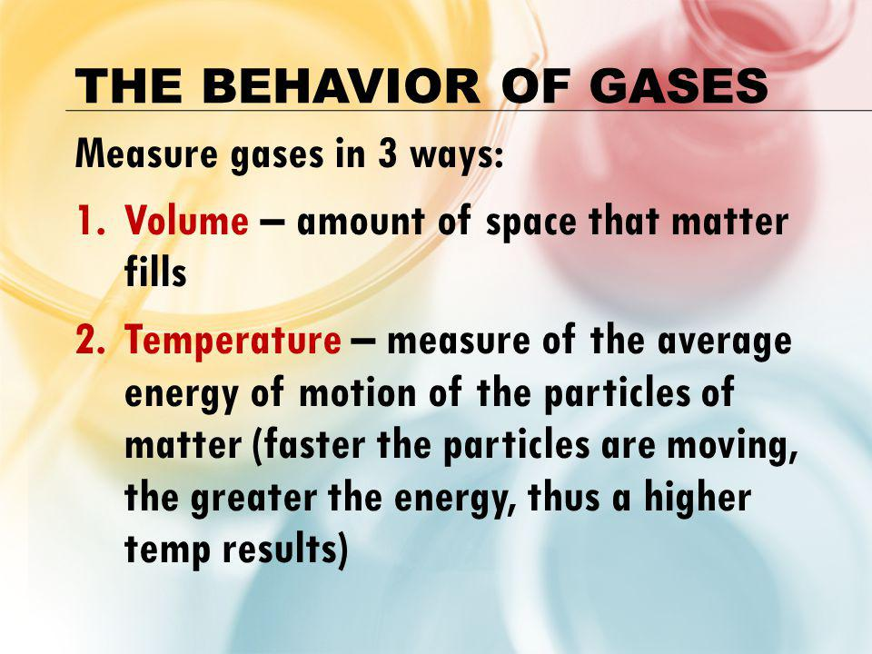 The Behavior of Gases Measure gases in 3 ways: Volume – amount of space that matter fills.