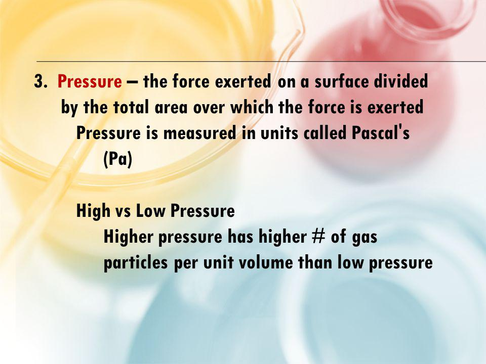 3. Pressure – the force exerted on a surface divided by the total area over which the force is exerted
