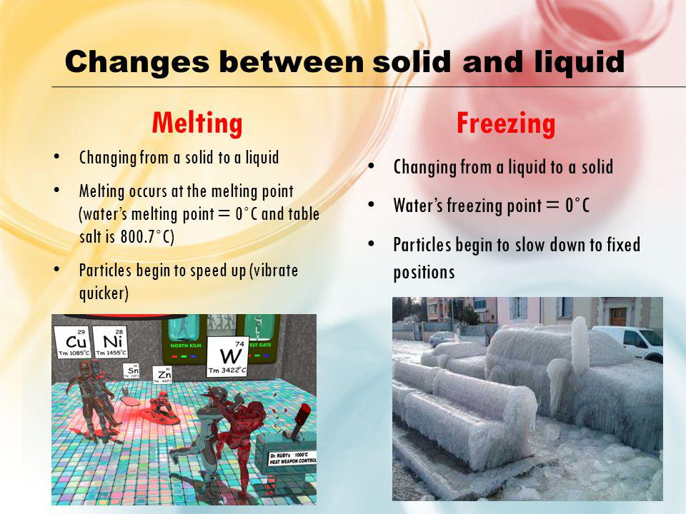 Melting Freezing Changes between solid and liquid