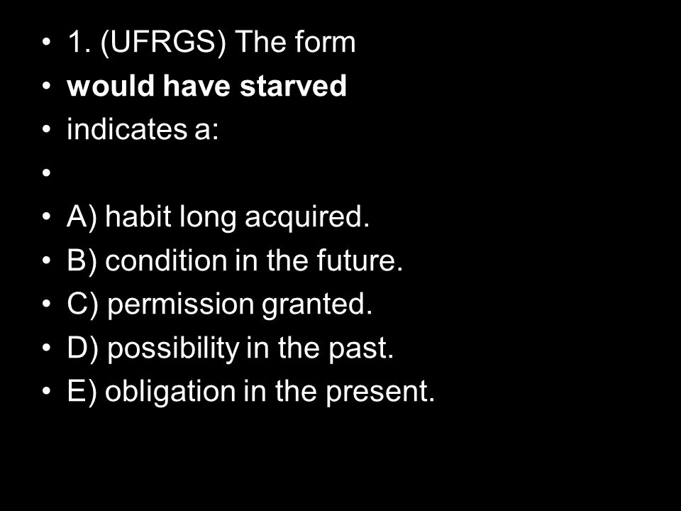 1. (UFRGS) The form would have starved. indicates a: A) habit long acquired. B) condition in the future.