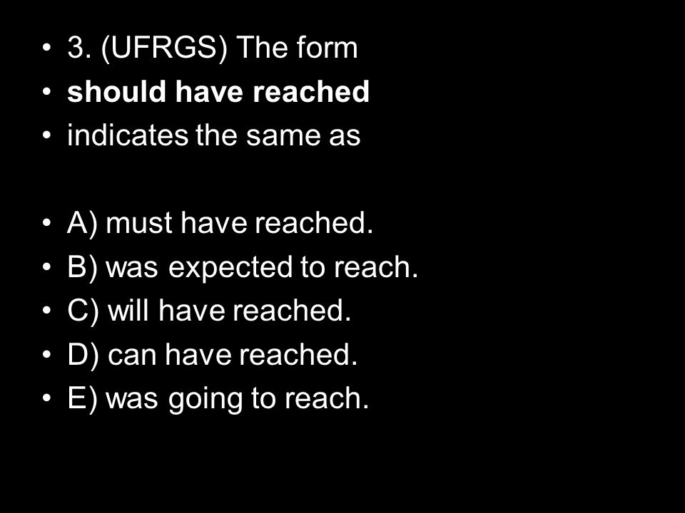3. (UFRGS) The form should have reached. indicates the same as. A) must have reached. B) was expected to reach.