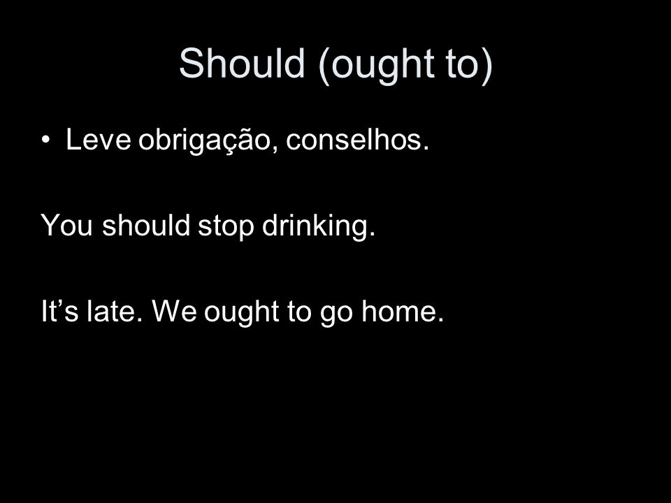 Should (ought to) Leve obrigação, conselhos. You should stop drinking.
