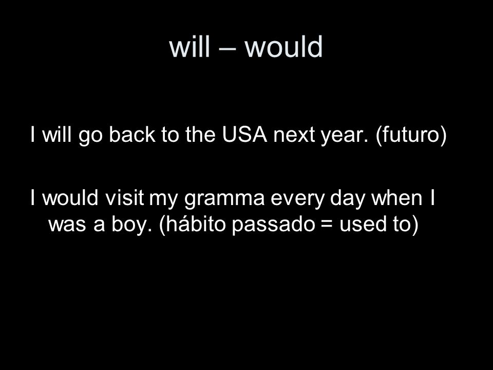 will – would I will go back to the USA next year. (futuro)