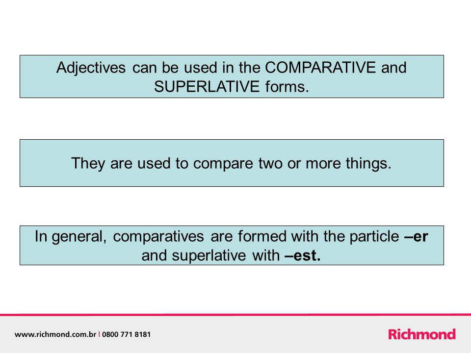 Adjectives can be used in the COMPARATIVE and SUPERLATIVE forms.