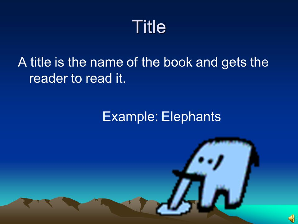 Title A title is the name of the book and gets the reader to read it.