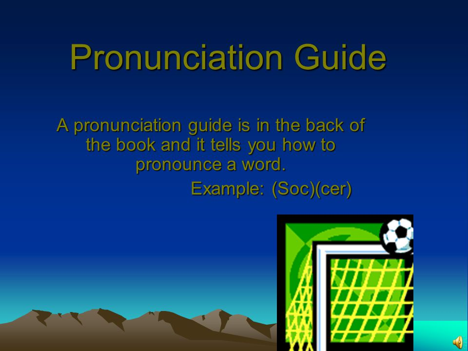 Pronunciation Guide A pronunciation guide is in the back of the book and it tells you how to pronounce a word.