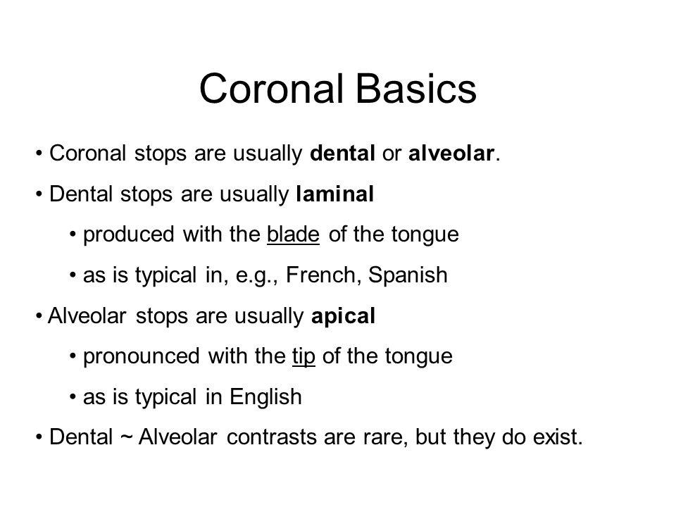 Coronal Basics Coronal stops are usually dental or alveolar.