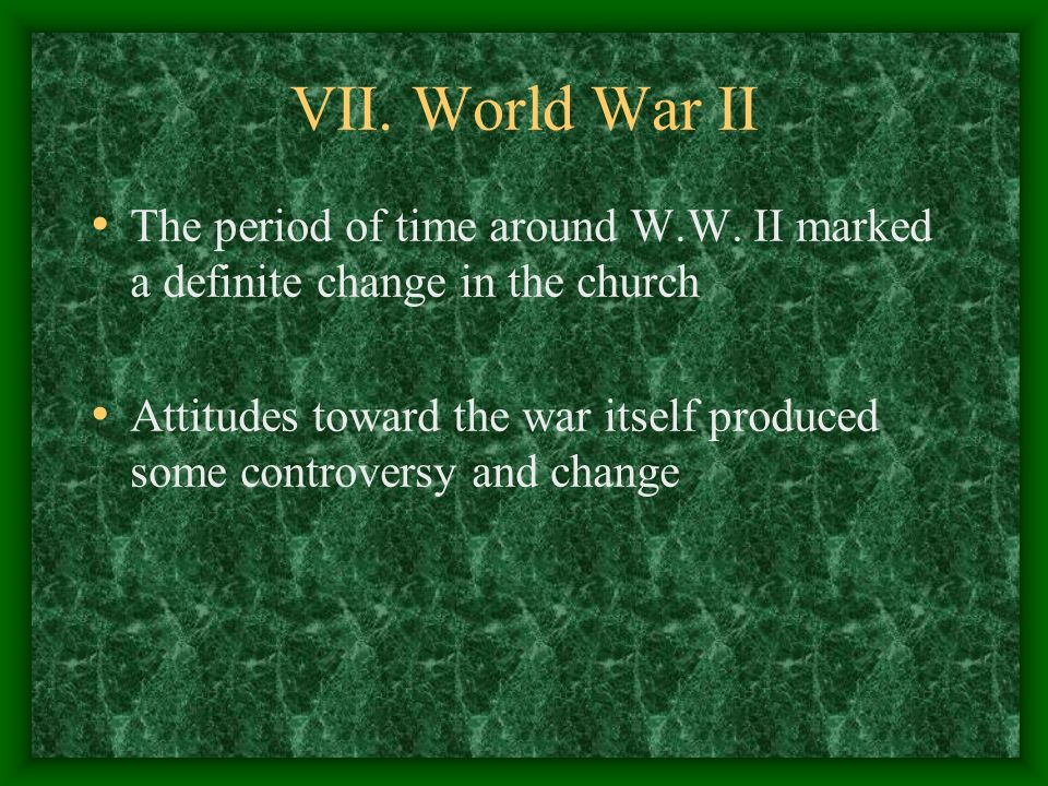 VII. World War II The period of time around W.W. II marked a definite change in the church.