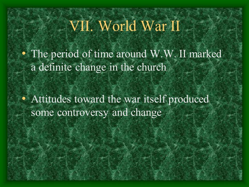 VII. World War IIThe period of time around W.W. II marked a definite change in the church.