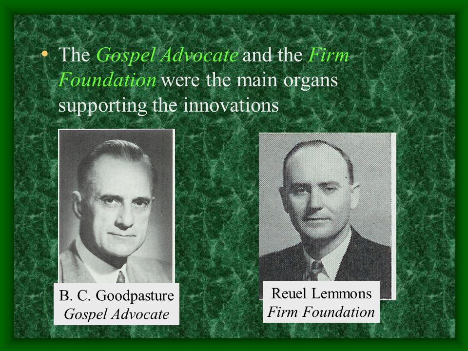 The Gospel Advocate and the Firm Foundation were the main organs supporting the innovations