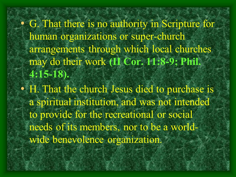 G. That there is no authority in Scripture for human organizations or super-church arrangements through which local churches may do their work (II Cor. 11:8-9; Phil. 4:15-18).