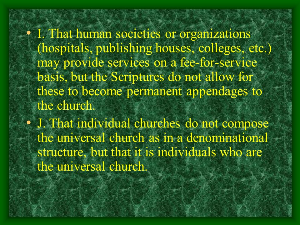 I. That human societies or organizations (hospitals, publishing houses, colleges, etc.) may provide services on a fee-for-service basis, but the Scriptures do not allow for these to become permanent appendages to the church.