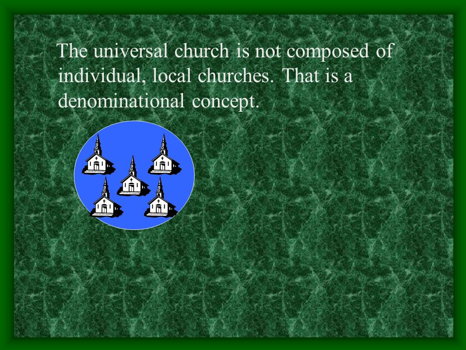 The universal church is not composed of individual, local churches