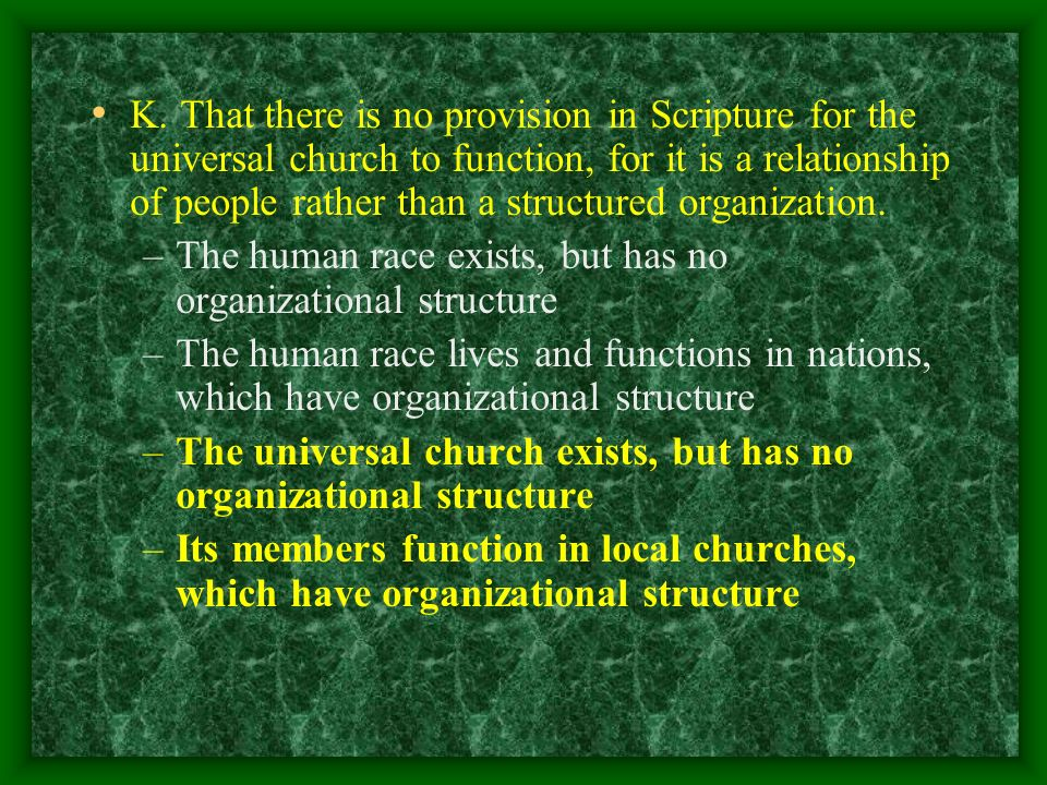 K. That there is no provision in Scripture for the universal church to function, for it is a relationship of people rather than a structured organization.