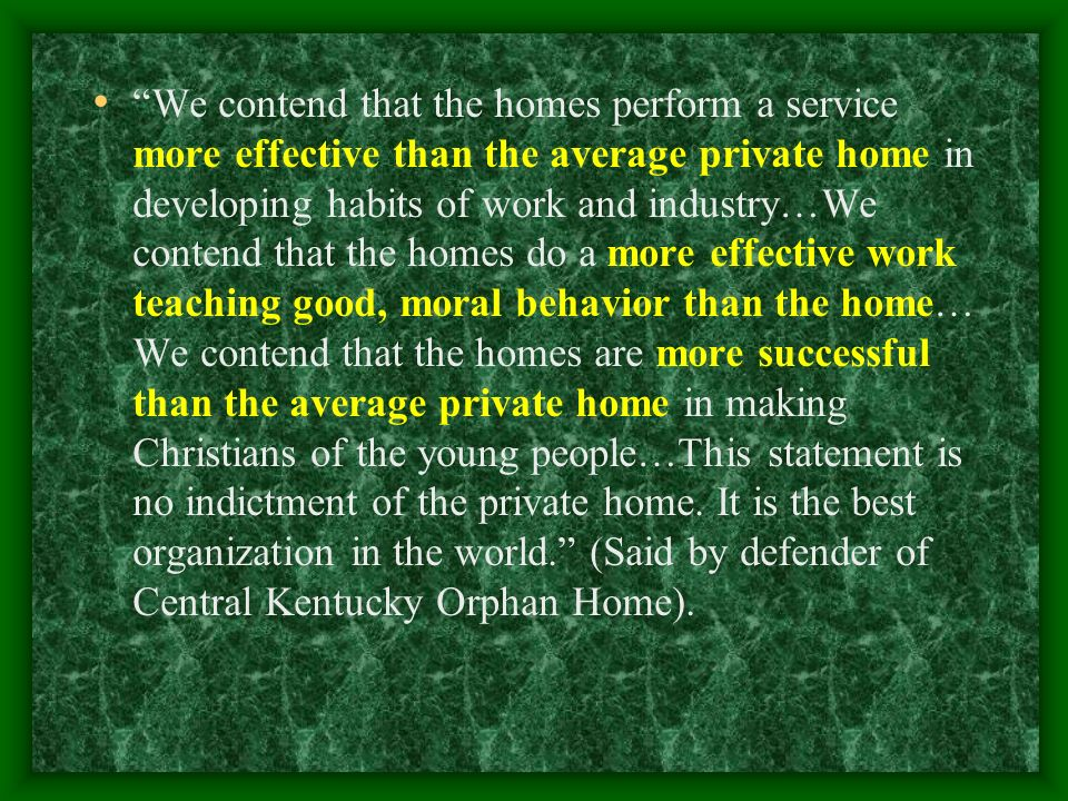 We contend that the homes perform a service more effective than the average private home in developing habits of work and industry…We contend that the homes do a more effective work teaching good, moral behavior than the home… We contend that the homes are more successful than the average private home in making Christians of the young people…This statement is no indictment of the private home.
