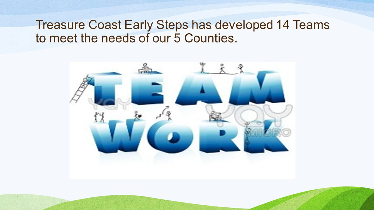 Treasure Coast Early Steps has developed 14 Teams to meet the needs of our 5 Counties.
