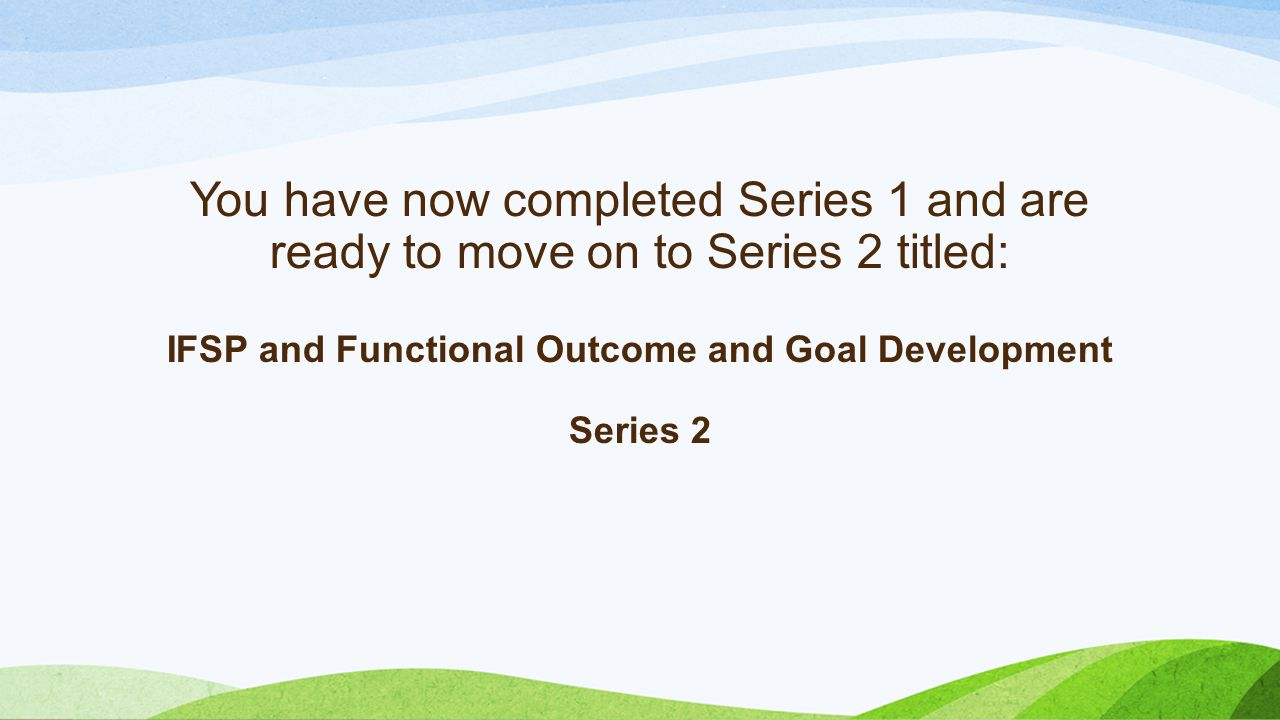 You have now completed Series 1 and are ready to move on to Series 2 titled: IFSP and Functional Outcome and Goal Development Series 2