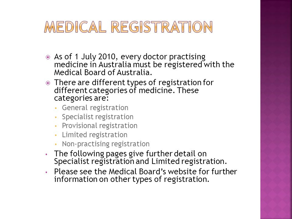 Medical registration As of 1 July 2010, every doctor practising medicine in Australia must be registered with the Medical Board of Australia.