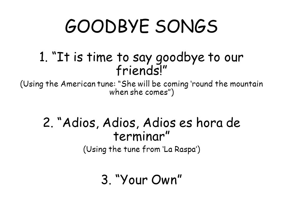 GOODBYE SONGS 1. It is time to say goodbye to our friends!