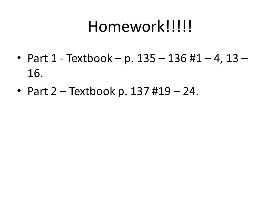 Homework!!!!! Part 1 - Textbook – p. 135 – 136 #1 – 4, 13 – 16.
