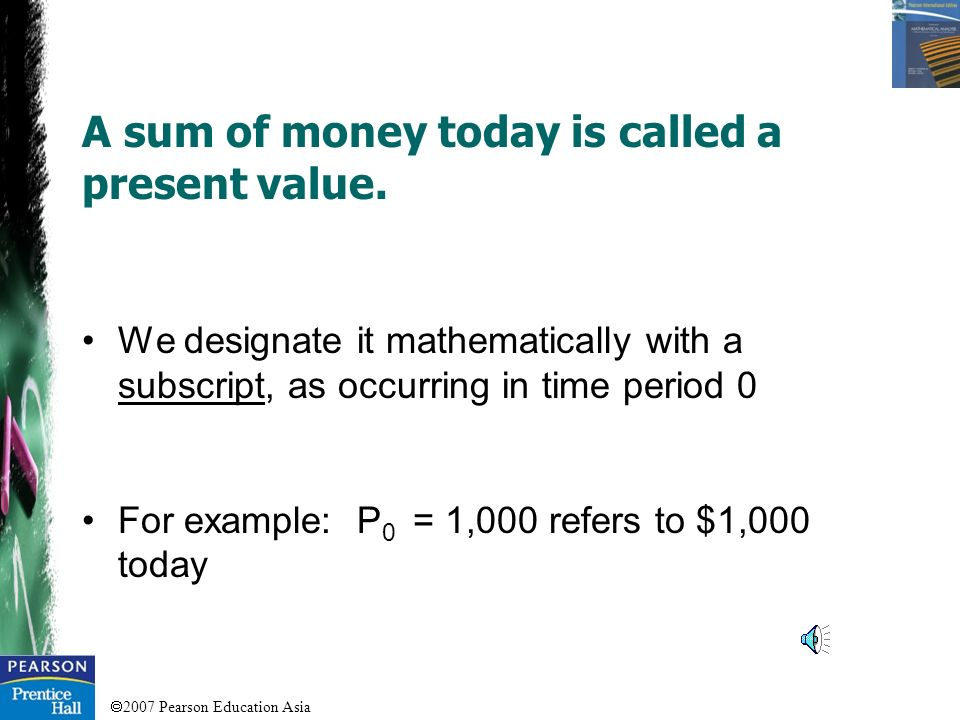 A sum of money today is called a present value.