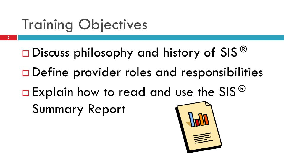 Training Objectives Discuss philosophy and history of SIS ®