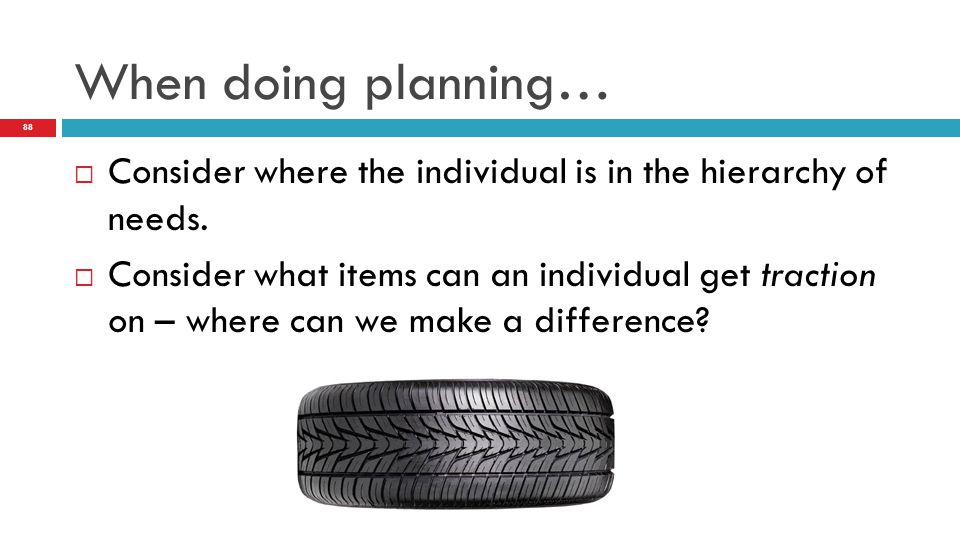 When doing planning… Consider where the individual is in the hierarchy of needs.